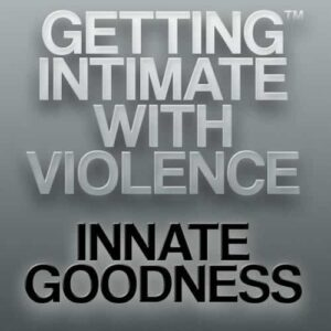 Getting Intimate with Violence™: Innate Goodness