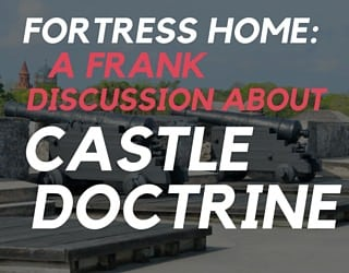 Fortress Home: A Frank Discussion About Castle Doctrine